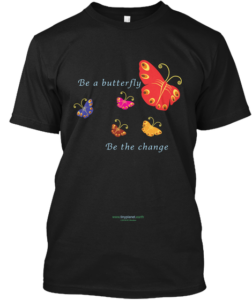 Be a Butterfly, Be the Change. Original tee shirt design by Dorothea Mordan exclusively for Tiny Planet, Big Dreams, Room for All. © Dorothea Mordan, all rights reserved.